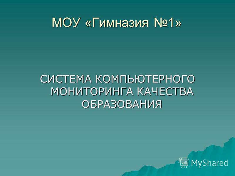 МОУ «Гимназия 1» СИСТЕМА КОМПЬЮТЕРНОГО МОНИТОРИНГА КАЧЕСТВА ОБРАЗОВАНИЯ