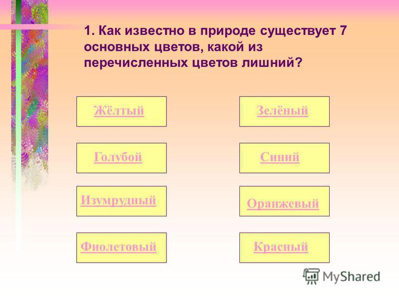 1. Как известно в природе существует 7 основных цветов, какой из перечисленных цветов лишний? Жёлтый Оранжевый Голубой Изумрудный Зелёный Синий Красный Фиолетовый