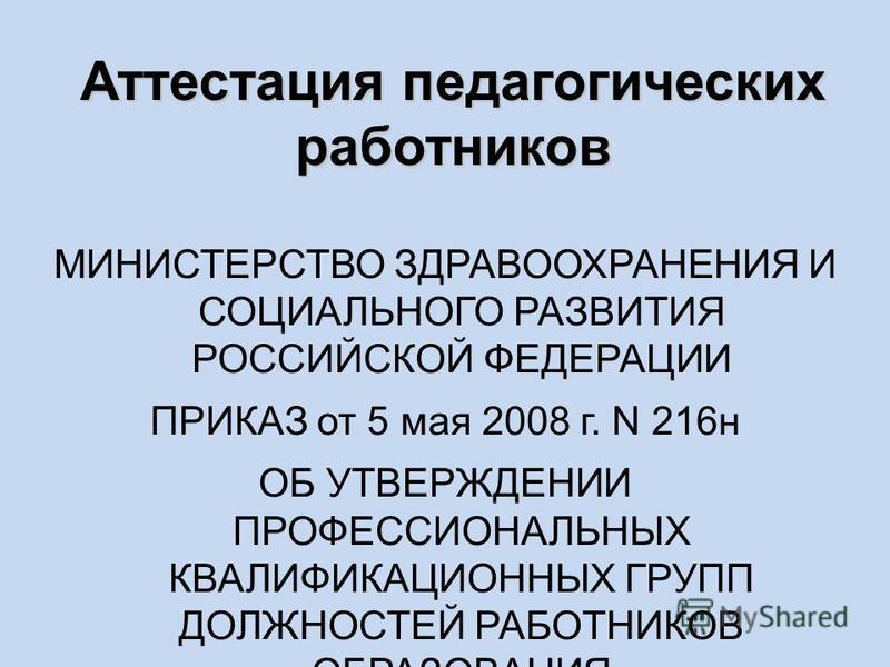 МИНИСТЕРСТВО ЗДРАВООХРАНЕНИЯ И СОЦИАЛЬНОГО РАЗВИТИЯ РОССИЙСКОЙ ФЕДЕРАЦИИ ПРИКАЗ от 5 мая 2008 г. N 216 н ОБ УТВЕРЖДЕНИИ ПРОФЕССИОНАЛЬНЫХ КВАЛИФИКАЦИОННЫХ ГРУПП ДОЛЖНОСТЕЙ РАБОТНИКОВ ОБРАЗОВАНИЯ Аттестация педагогических работников