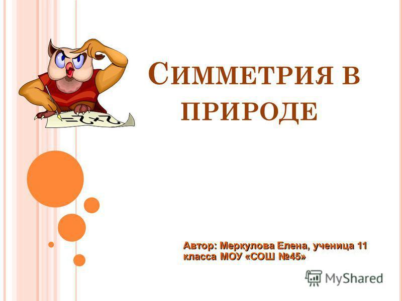 С ИММЕТРИЯ В ПРИРОДЕ Автор: Меркулова Елена, ученица 11 класса МОУ «СОШ 45»