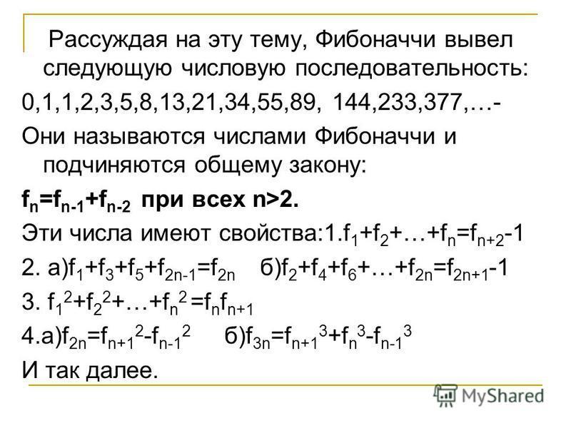 Рассуждая на эту тему, Фибоначчи вывел следующую числовую последовательность: 0,1,1,2,3,5,8,13,21,34,55,89, 144,233,377,…- Они называются числами Фибоначчи и подчиняются общему закону: f n =f n-1 +f n-2 при всех n>2. Эти числа имеют свойства:1. f 1 +