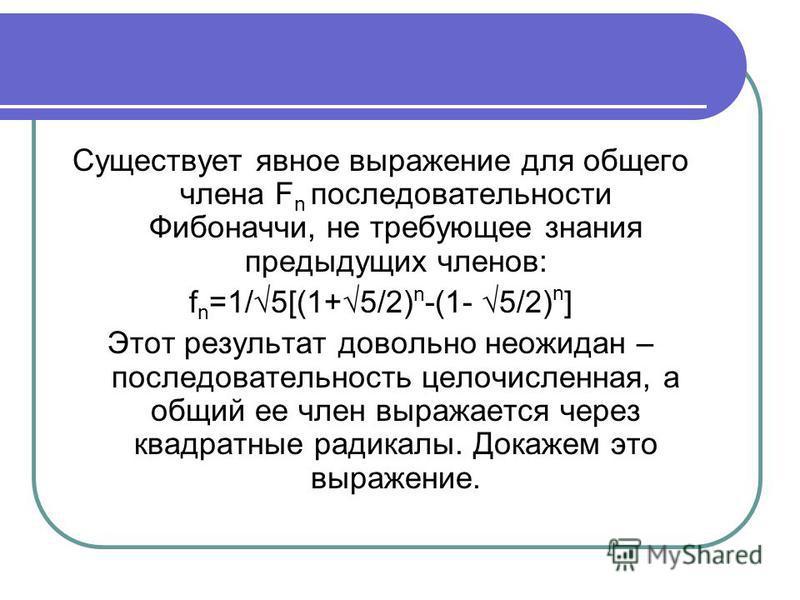 Существует явное выражение для общего члена F n последовательности Фибоначчи, не требующее знания предыдущих членов: f n =1/5[(1+5/2) n -(1- 5/2) n ] Этот результат довольно неожидан – последовательность целочисленная, а общий ее член выражается чере