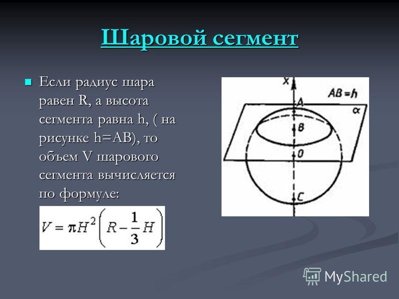 Шаровой сегмент Шаровой сегмент Если радиус шара равен R, а высота сегмента равна h, ( на рисунке h=AB), то объем V шарового сегмента вычисляется по формуле: Если радиус шара равен R, а высота сегмента равна h, ( на рисунке h=AB), то объем V шарового