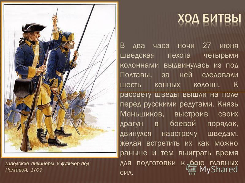 В два часа ночи 27 июня шведская пехота четырьмя колоннами выдвинулась из под Полтавы, за ней следовали шесть конных колонн. К рассвету шведы вышли на поле перед русскими редутами. Князь Меньшиков, выстроив своих драгун в боевой порядок, двинулся нав