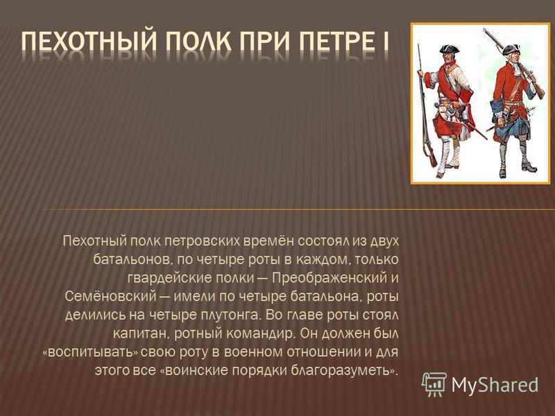 Пехотный полк петровских времён состоял из двух батальонов, по четыре роты в каждом, только гвардейские полки Преображенский и Семёновский имели по четыре батальона, роты делились на четыре плутонга. Во главе роты стоял капитан, ротный командир. Он д
