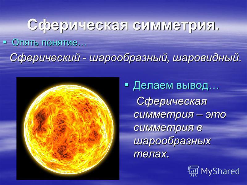 Сферическая симметрия. Опять понятие… Опять понятие… Сферический - шарообразный, шаровидный. Сферический - шарообразный, шаровидный. Делаем вывод… Делаем вывод… Сферическая симметрия – это симметрия в шарообразных телах. Сферическая симметрия – это с