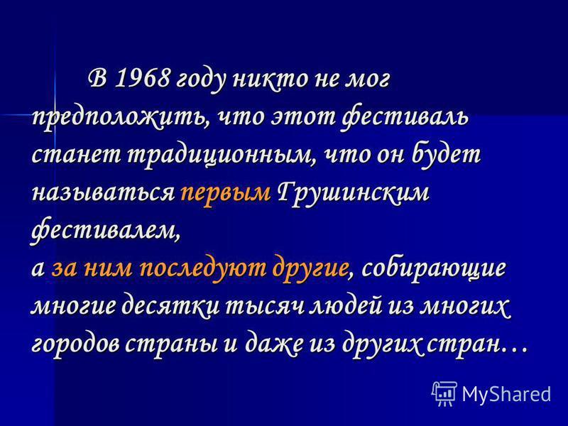 В 1968 году никто не мог предположить, что этот фестиваль станет традиционным, что он будет называться первым Грушинским фестивалем, а за ним последуют другие, собирающие многие десятки тысяч людей из многих городов страны и даже из других стран…