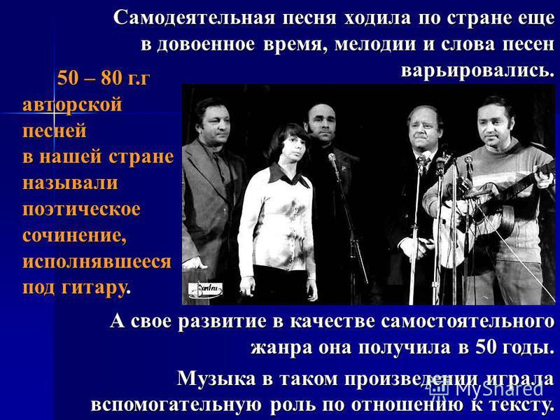 Самодеятельная песня ходила по стране еще в довоенное время, мелодии и слова песен варьировались. 50 – 80 г.г авторской песней в нашей стране называли поэтическое сочинение, исполнявшееся под гитару. А свое развитие в качестве самостоятельного жанра