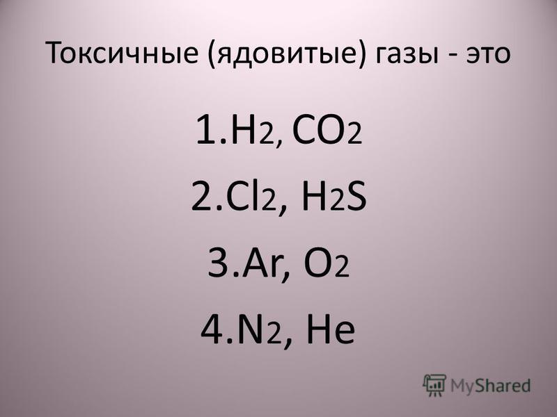 Токсичные (ядовитые) газы - это 1. H 2, CO 2 2. Cl 2, H 2 S 3.Ar, O 2 4. N 2, He