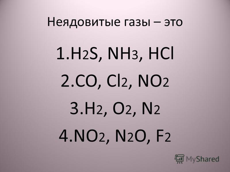 Неядовитые газы – это 1. H 2 S, NH 3, HCl 2.CO, Cl 2, NO 2 3. H 2, O 2, N 2 4. NO 2, N 2 O, F 2