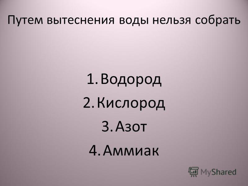 Путем вытеснения воды нельзя собрать 1. Водород 2. Кислород 3. Азот 4.Аммиак