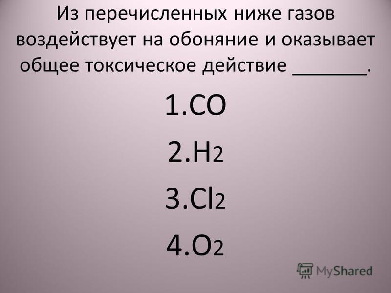 Из перечисленных ниже газов воздействует на обоняние и оказывает общее токсическое действие _______. 1. CO 2. H 2 3. Cl 2 4. O 2