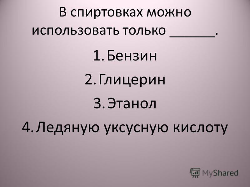 В спиртовках можно использовать только ______. 1. Бензин 2. Глицерин 3. Этанол 4. Ледяную уксусную кислоту
