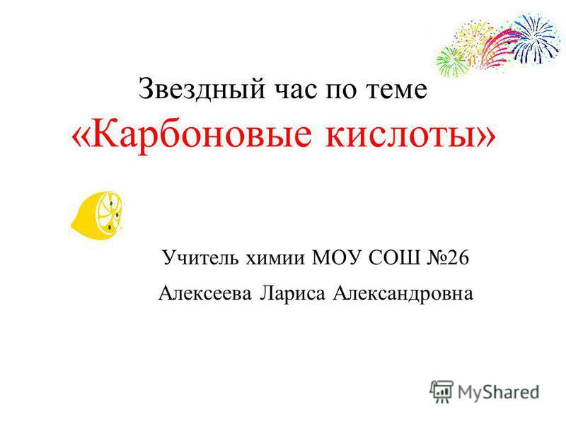Звездный час по теме «Карбоновые кислоты» Учитель химии МОУ СОШ 26 Алексеева Лариса Александровна