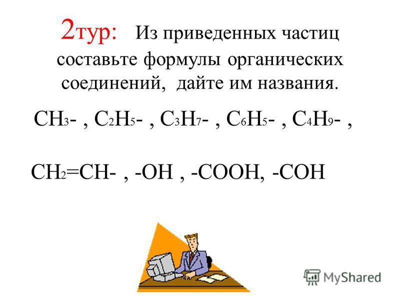 2 тур: Из приведенных частиц составьте формулы органических соединений, дайте им названия. CH 3 -, C 2 H 5 -, C 3 H 7 -, C 6 H 5 -, C 4 H 9 -, CH 2 =CH-, -OH, -COOH, -COH