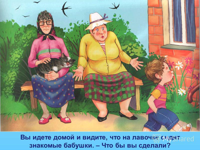 Вы идете домой и видите, что на лавочке сидят знакомые бабушки. – Что бы вы сделали?