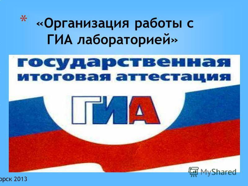 * «Организация работы с ГИА лабораторией» Магнитогорск 2013