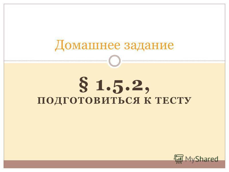 § 1.5.2, ПОДГОТОВИТЬСЯ К ТЕСТУ Домашнее задание
