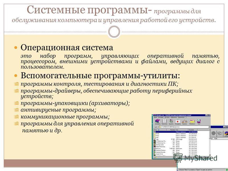 Системные программы- программы для обслуживания компьютера и управления работой его устройств. Операционная система это набор программ, управляющих оперативной памятью, процессором, внешними устройствами и файлами, ведущих диалог с пользователем. Всп