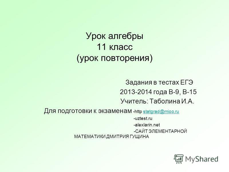 Урок алгебры 11 класс (урок повторения) Задания в тестах ЕГЭ 2013-2014 года В-9, В-15 Учитель: Таболина И.А. Для подготовки к экзаменам -http statgrad@mioo.rustatgrad@mioo.ru -uztest.ru -alexlarin.net -САЙТ ЭЛЕМЕНТАРНОЙ МАТЕМАТИКИ ДМИТРИЯ ГУЩИНА