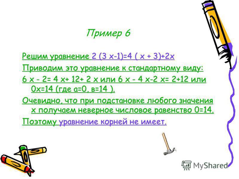 Пример 6 Решим уравнение 2 (3 х-1)=4 ( х + 3)+2 х Приводим это уравнение к стандартному виду: 6 х - 2= 4 х+ 12+ 2 х или 6 х - 4 х-2 х= 2+12 или 0 х=14 (где а=0, в=14 ). Очевидно, что при подстановке любого значения х получаем неверное числовое равенс