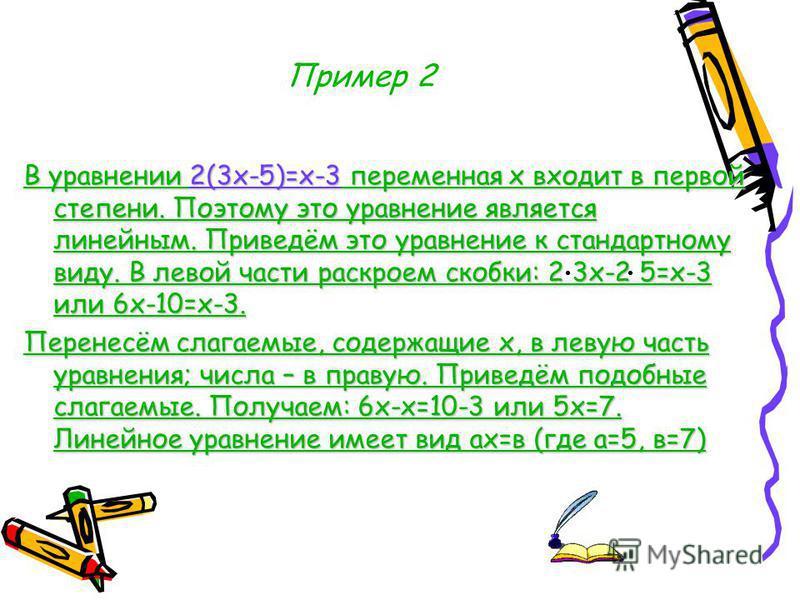 Пример 2 В уравнении 2(3 х-5)=х-3 переменная х входит в первой степени. Поэтому это уравнение является линейным. Приведём это уравнение к стандартному виду. В левой части раскроем скобки: 2 3 х-2 5=х-3 или 6 х-10=х-3. Перенесём слагаемые, содержащие