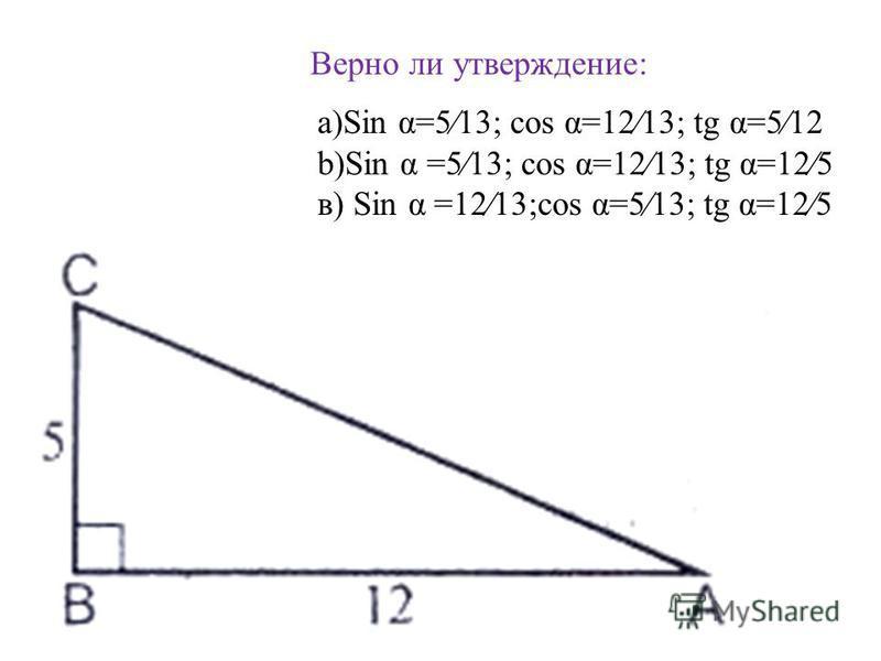 Верно ли утверждение: a)Sin α=513; cos α=1213; tg α=512 b)Sin α =513; cos α=1213; tg α=125 в) Sin α =1213;cos α=513; tg α=125