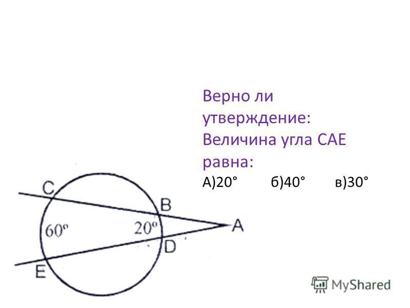 Верно ли утверждение: Величина угла CAE равна: А)20° б)40° в)30°