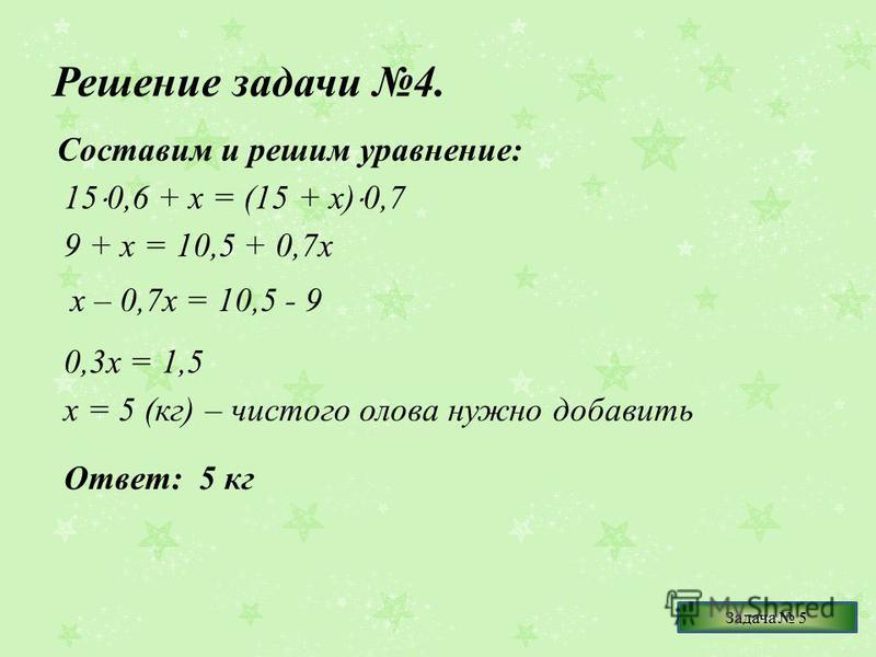 Решение задачи 4. Составим и решим уравнение: 15 0,6 + х = (15 + х) 0,7 9 + х = 10,5 + 0,7 х х – 0,7 х = 10,5 - 9 0,3 х = 1,5 х = 5 (кг) – чистого олова нужно добавить Ответ: 5 кг Задача 5