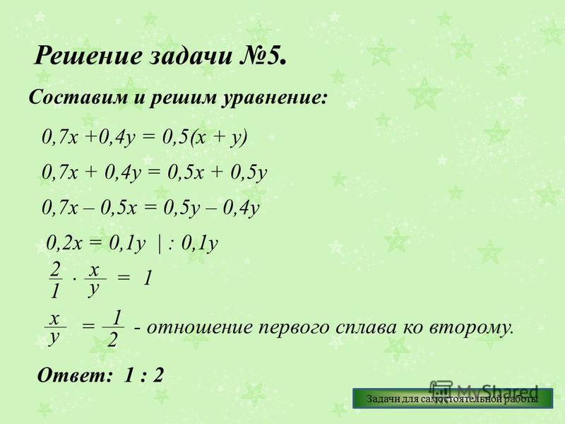 Решение задачи 5. Составим и решим уравнение: 0,7 х +0,4 у = 0,5(х + у) 0,7 х + 0,4 у = 0,5 х + 0,5 у 0,7 х – 0,5 х = 0,5 у – 0,4 у 0,2 х = 0,1 у   : 0,1 у 2 1 х у =1 у х = 1 2 - отношение первого сплава ко второму. Ответ: 1 : 2 Задачи для самостояте