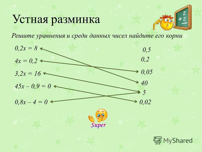 Устная разминка 0,2 х = 8 4 х = 0,2 Решите уравнения и среди данных чисел найдите его корни 3,2 х = 16 45 х – 0,9 = 0 0,8 х – 4 = 0 40 0,05 0,5 5 0,02 0,2
