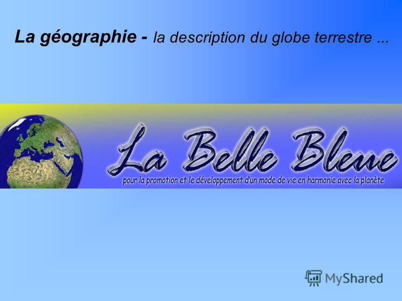 La géographie - la description du globe terrestre...