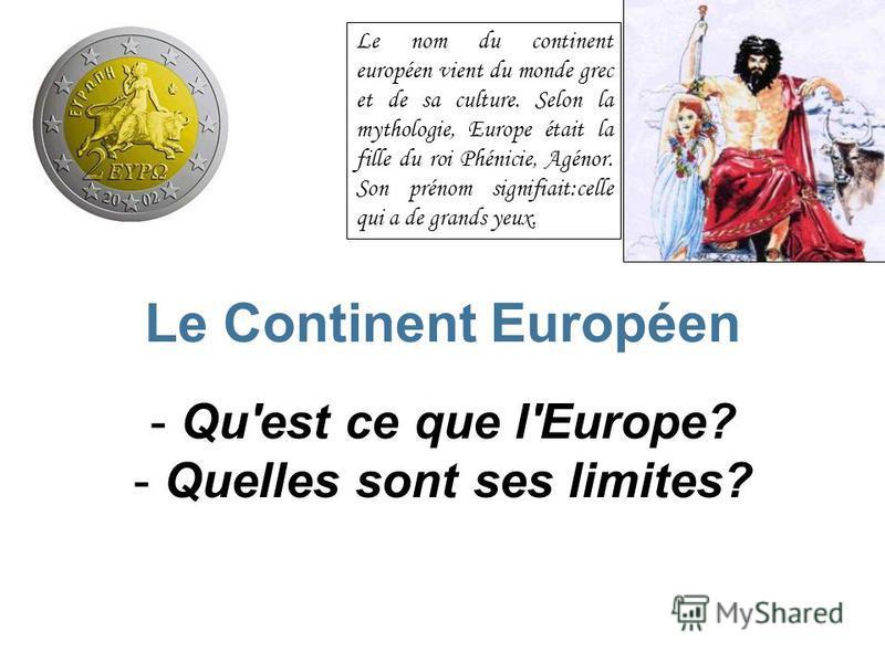 Le Continent Européen - Q- Qu'est ce que l'Europe? - Q- Quelles sont ses limites? Le nom du continent européen vient du monde grec et de sa culture. Selon la mythologie, Europe était la fille du roi Phénicie, Agénor. Son prénom signifiait:celle qui a