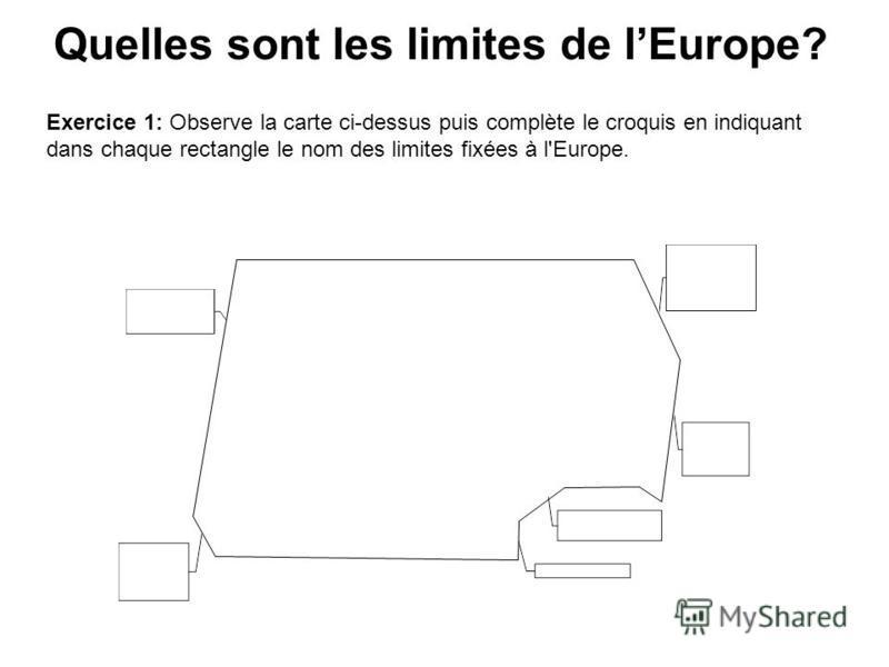 Quelles sont les limites de lEurope? Exercice 1: Observe la carte ci-dessus puis complète le croquis en indiquant dans chaque rectangle le nom des limites fixées à l'Europe.