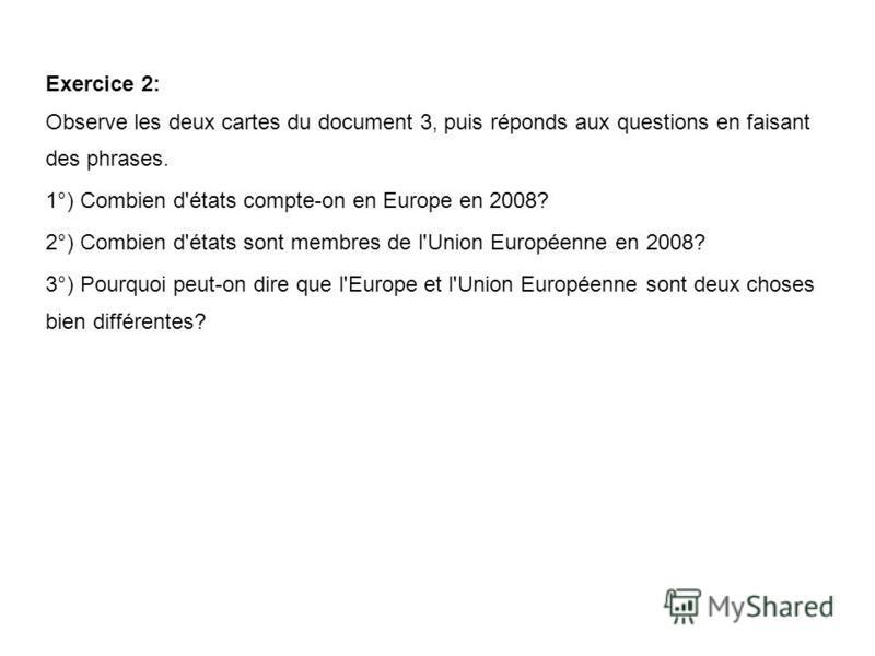 Exercice 2: Observe les deux cartes du document 3, puis réponds aux questions en faisant des phrases. 1°) Combien d'états compte-on en Europe en 2008? 2°) Combien d'états sont membres de l'Union Européenne en 2008? 3°) Pourquoi peut-on dire que l'Eur