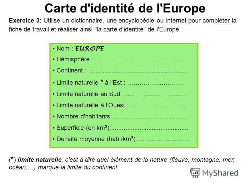 Carte d'identité de l'Europe Nom : EUROPE Hémisphère : ……………………………………. Continent :....................................................... Limite naturelle * à lEst : ……….. ……………. Limite naturelle au Sud : ………………………… Limite naturelle à lOuest : ………………
