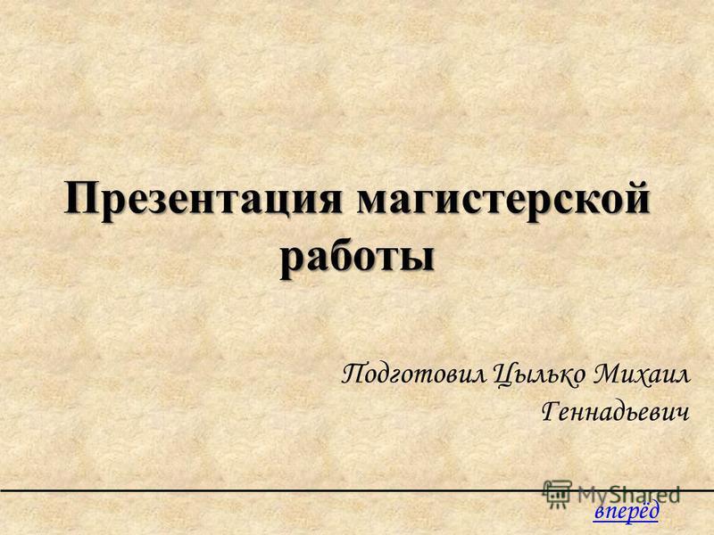 Презентация магистерской работы Подготовил Цылько Михаил Геннадьевич вперёд