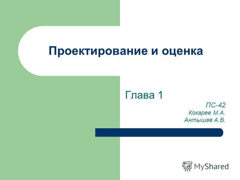 Проектирование и оценка Глава 1 ПС-42 Кокарев М.А. Антышев А.В.