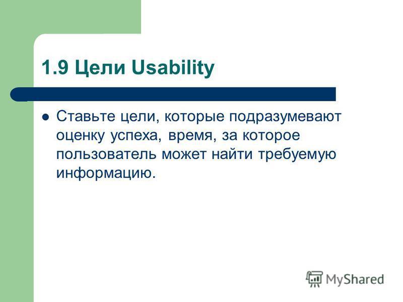 1.9 Цели Usability Ставьте цели, которые подразумевают оценку успеха, время, за которое пользователь может найти требуемую информацию.