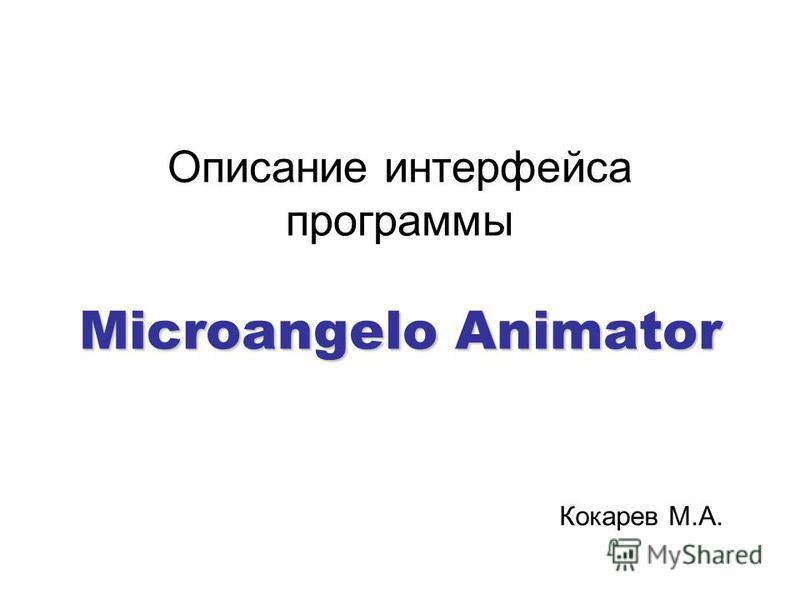 Microangelo Animator Описание интерфейса программы Microangelo Animator Кокарев М.А.