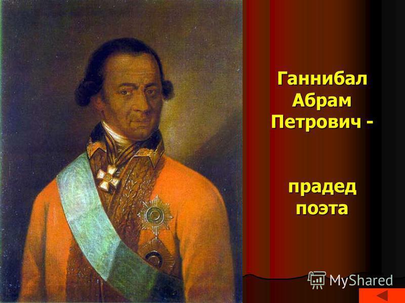 Ганнибал Абрам Петрович - прадед поэта