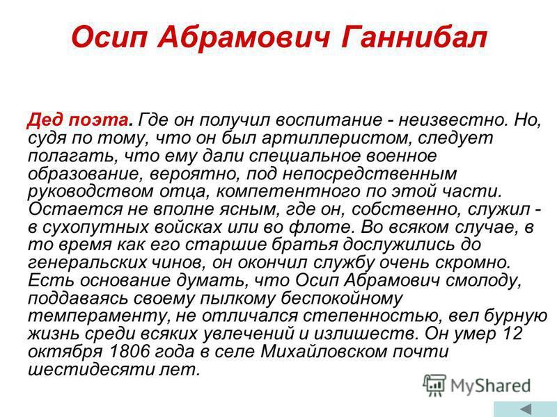 Осип Абрамович Ганнибал Дед поэта. Где он получил воспитание - неизвестно. Но, судя по тому, что он был артиллеристом, следует полагать, что ему дали специальное военное образование, вероятно, под непосредственным руководством отца, компетентного по