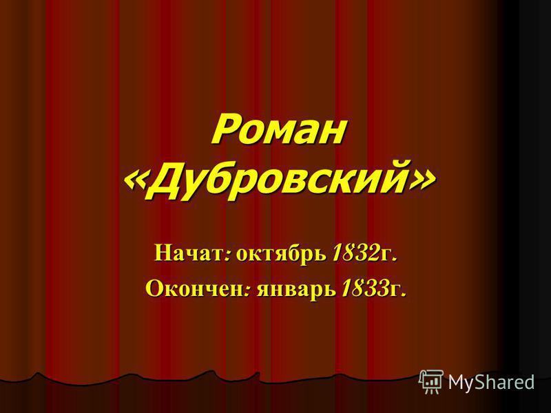 Роман «Дубровский» Начат : октябрь 1832 г. Окончен : январь 1833 г.