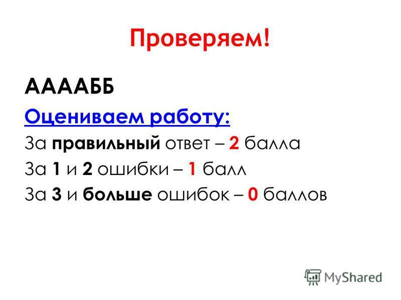 Проверяем! ААААББ Оцениваем работу: За правильный ответ – 2 балла За 1 и 2 ошибки – 1 балл За 3 и больше ошибок – 0 баллов