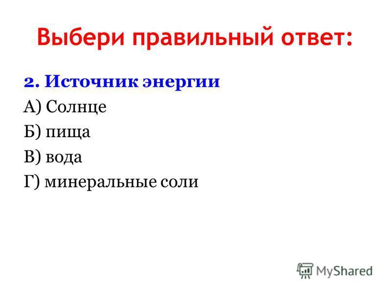 Выбери правильный ответ: 2. Источник энергии А) Солнце Б) пища В) вода Г) минеральные соли