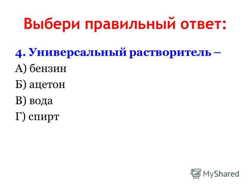 Выбери правильный ответ: 4. Универсальный растворитель – А) бензин Б) ацетон В) вода Г) спирт