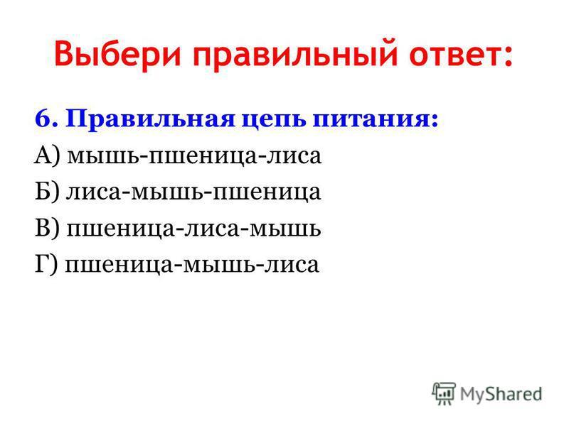 Выбери правильный ответ: 6. Правильная цепь питания: А) мышь-пшеница-лиса Б) лиса-мышь-пшеница В) пшеница-лиса-мышь Г) пшеница-мышь-лиса