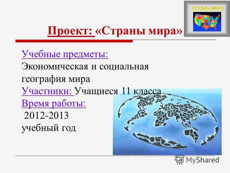 Проект: «Страны мира» Учебные предметы: Экономическая и социальная география мира Участники: Учащиеся 11 класса Время работы: 2012-2013 учебный год