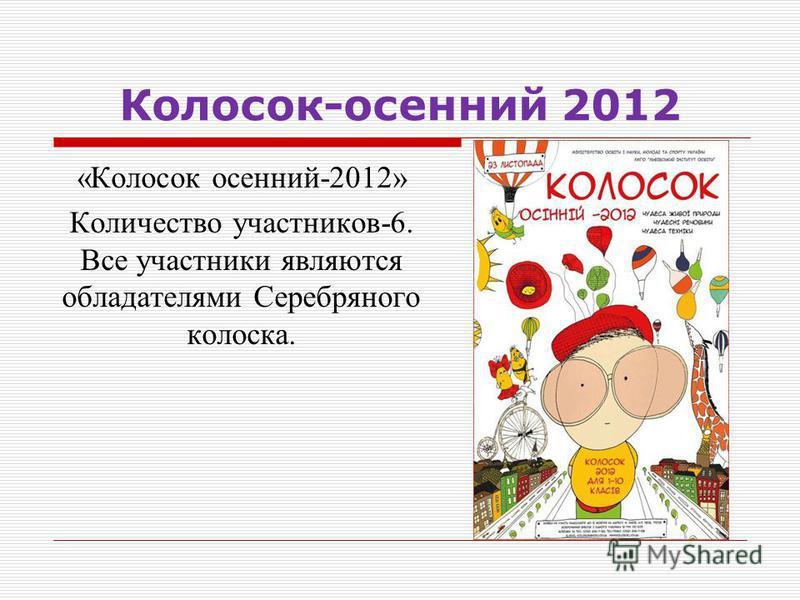 Колосок-осенний 2012 «Колосок осенний-2012» Количество участников-6. Все участники являются обладателями Серебряного колоска.