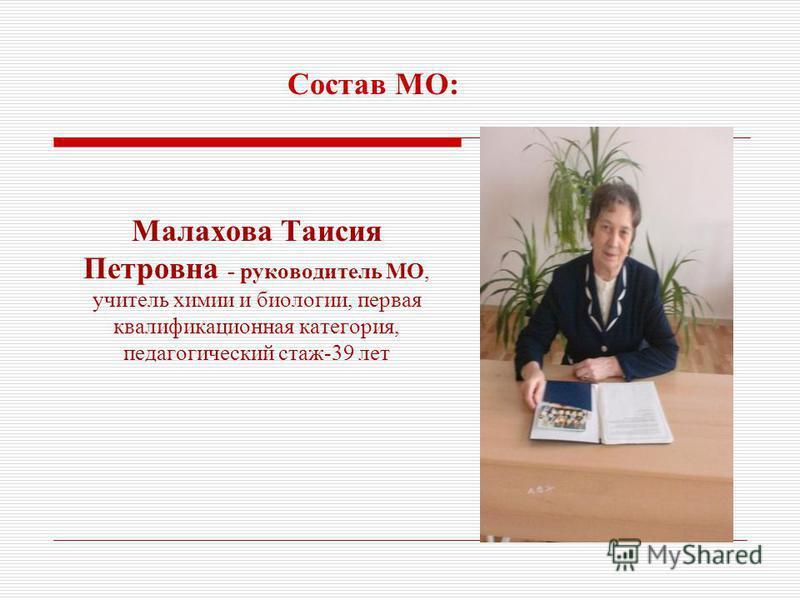 Малахова Таисия Петровна - руководитель МО, учитель химии и биологии, первая квалификационная категория, педагогический стаж-39 лет Состав МО:
